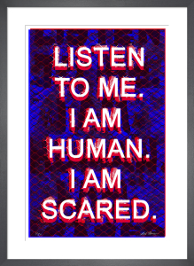 Listen to me. I am human. I am scared. by Mark Titchner